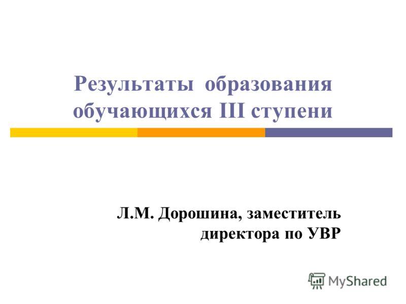 Результаты образования обучающихся III ступени Л.М. Дорошина, заместитель директора по УВР