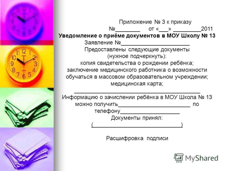 Приложение 3 к приказу ________ от «___» _________2011 Уведомление о приёме документов в МОУ Школу 13 Заявление ______________________ Предоставлены следующие документы (нужное подчеркнуть): копия свидетельства о рождении ребёнка; заключение медицинс
