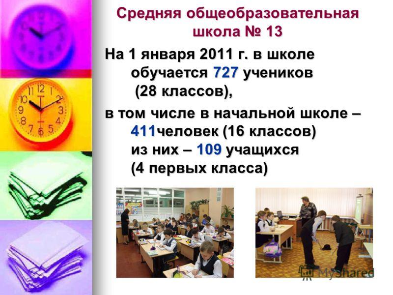 Средняя общеобразовательная школа 13 На 1 января 2011 г. в школе обучается 727 учеников (28 классов), в том числе в начальной школе – 411человек (16 классов) из них – 109 учащихся (4 первых класса)