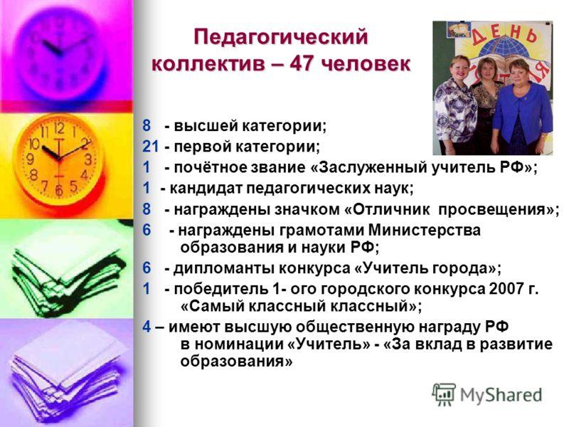 Педагогический коллектив – 47 человек 8 - высшей категории; 21 - первой категории; 1 - почётное звание «Заслуженный учитель РФ»; 1 - кандидат педагогических наук; 8 - награждены значком «Отличник просвещения»; 6 - награждены грамотами Министерства об