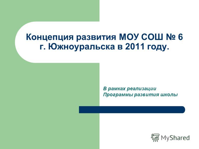Концепция развития МОУ СОШ 6 г. Южноуральска в 2011 году. В рамках реализации Программы развития школы