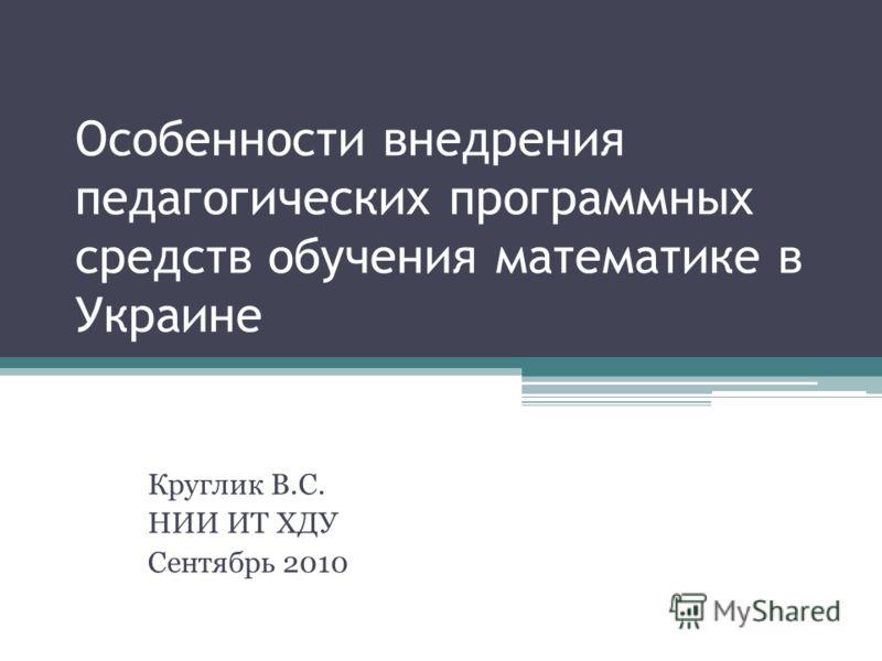 Особенности внедрения педагогических программных средств обучения математике в Украине Круглик В.С. НИИ ИТ ХДУ Сентябрь 2010