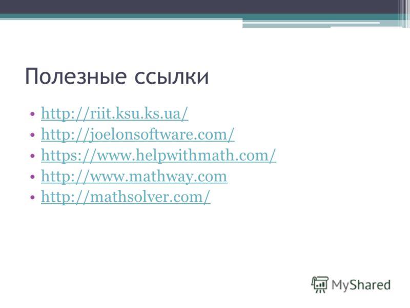 Полезные ссылки http://riit.ksu.ks.ua/ http://joelonsoftware.com/ https://www.helpwithmath.com/ http://www.mathway.com http://mathsolver.com/