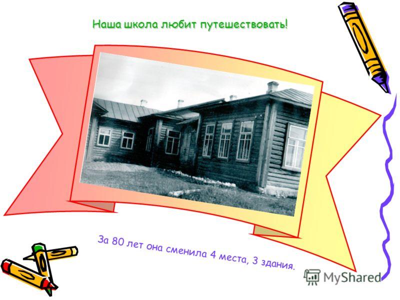 Наша школа любит путешествовать! За 80 лет она сменила 4 места, 3 здания.