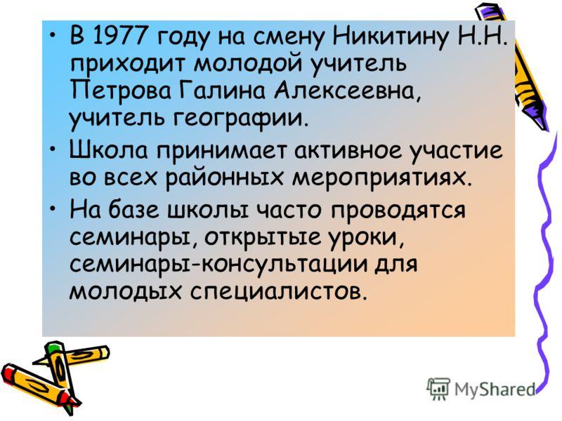 В 1977 году на смену Никитину Н.Н. приходит молодой учитель Петрова Галина Алексеевна, учитель географии. Школа принимает активное участие во всех районных мероприятиях. На базе школы часто проводятся семинары, открытые уроки, семинары-консультации д
