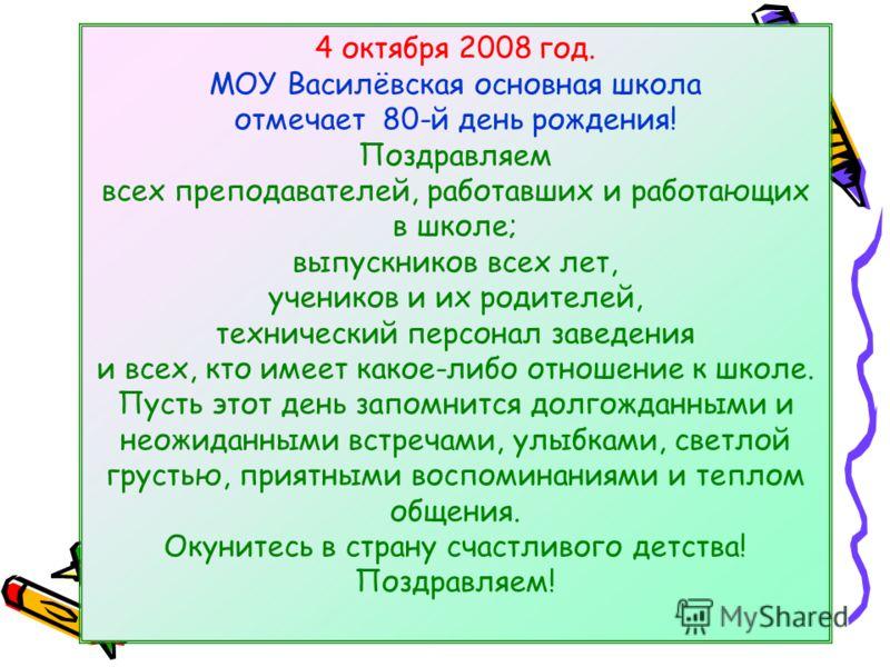 4 октября 2008 год. МОУ Василёвская основная школа отмечает 80-й день рождения! Поздравляем всех преподавателей, работавших и работающих в школе; выпускников всех лет, учеников и их родителей, технический персонал заведения и всех, кто имеет какое-ли