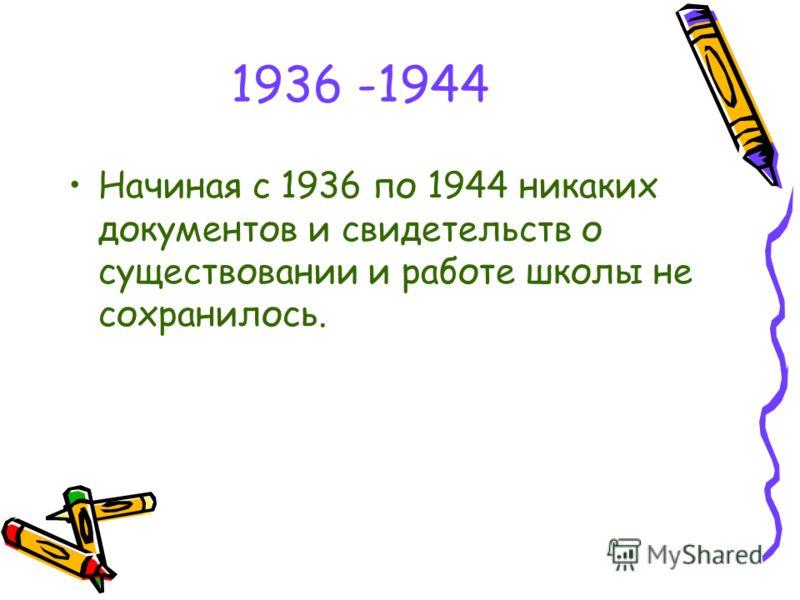 1936 -1944 Начиная с 1936 по 1944 никаких документов и свидетельств о существовании и работе школы не сохранилось.