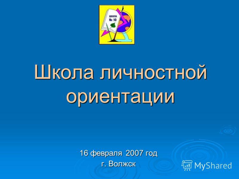 Школа личностной ориентации 16 февраля 2007 год г. Волжск