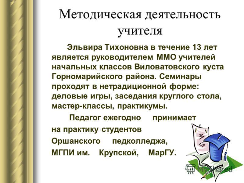 Методическая деятельность учителя Эльвира Тихоновна в течение 13 лет является руководителем ММО учителей начальных классов Виловатовского куста Горномарийского района. Семинары проходят в нетрадиционной форме: деловые игры, заседания круглого стола,