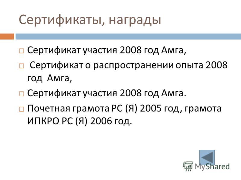Сертификаты, награды Сертификат участия 2008 год Амга, Сертификат о распространении опыта 2008 год Амга, Сертификат участия 2008 год Амга. Почетная грамота РС ( Я ) 2005 год, грамота ИПКРО РС ( Я ) 2006 год.