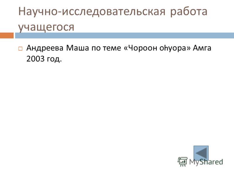 Научно - исследовательская работа учащегося Андреева Маша по теме « Чороон о h уора » Амга 2003 год.