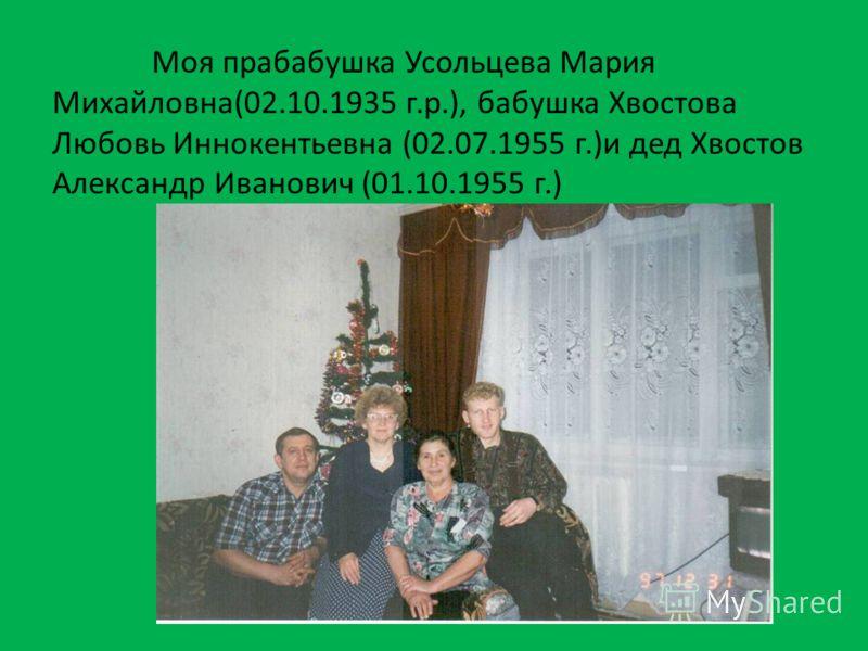 Моя прабабушка Усольцева Мария Михайловна(02.10.1935 г.р.), бабушка Хвостова Любовь Иннокентьевна (02.07.1955 г.)и дед Хвостов Александр Иванович (01.10.1955 г.)