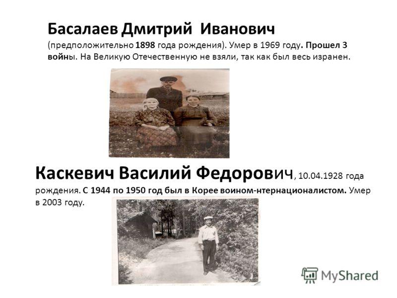 Басалаев Дмитрий Иванович (предположительно 1898 года рождения). Умер в 1969 году. Прошел 3 войны. На Великую Отечественную не взяли, так как был весь изранен. Каскевич Василий Федорович, 10.04.1928 года рождения. С 1944 по 1950 год был в Корее воино