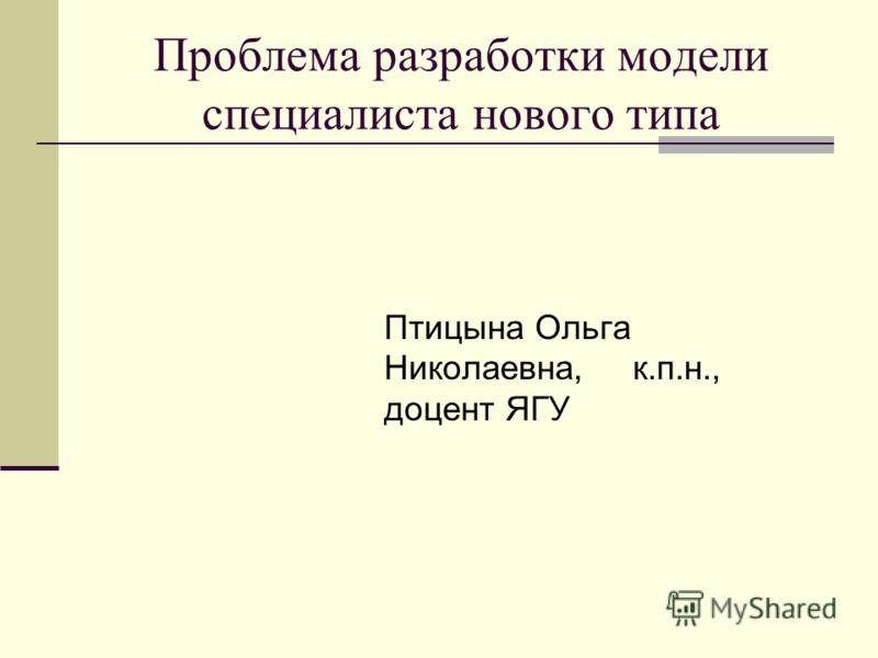 Проблема разработки модели специалиста нового типа Птицына Ольга Николаевна, к.п.н., доцент ЯГУ