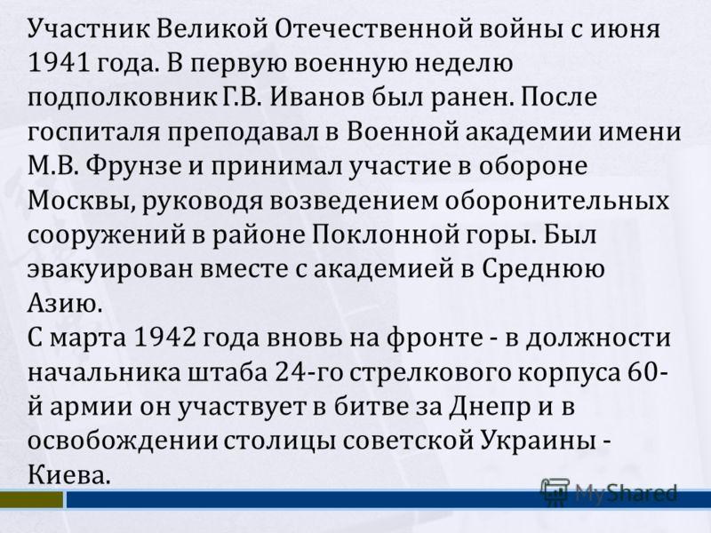 Участник Великой Отечественной войны с июня 1941 года. В первую военную неделю подполковник Г.В. Иванов был ранен. После госпиталя преподавал в Военной академии имени М.В. Фрунзе и принимал участие в обороне Москвы, руководя возведением оборонительны