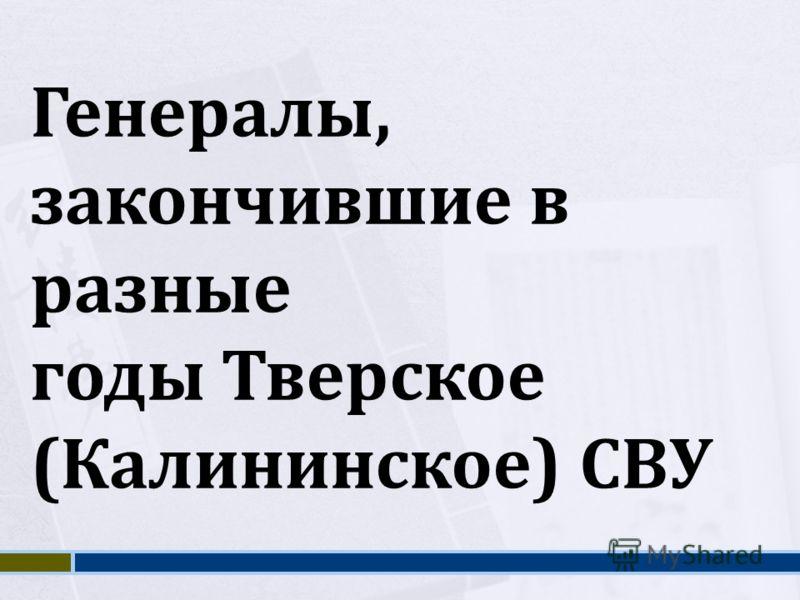 Генералы, закончившие в разные годы Тверское (Калининское) СВУ