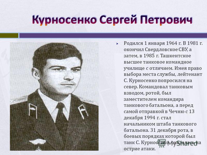 Родился 1 января 1964 г. В 1981 г. окончил Свердловское СВУ, а затем, в 1985 г. Ташкентское высшее танковое командное училище с отличием. Имея право выбора места службы, лейтенант С. Курносенко попросился на север. Командовал танковым взводом, ротой,