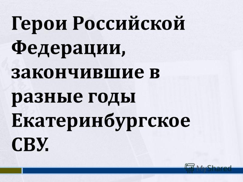 Герои Российской Федерации, закончившие в разные годы Екатеринбургское СВУ.