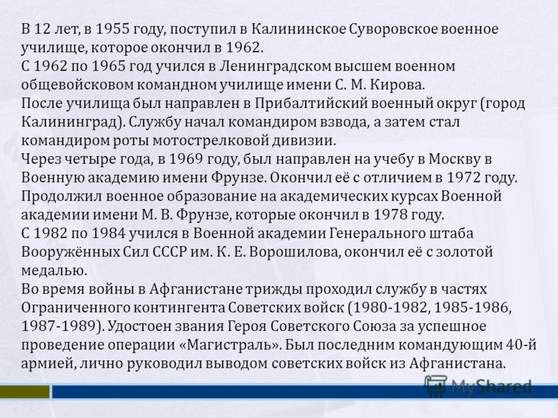 В 12 лет, в 1955 году, поступил в Калининское Суворовское военное училище, которое окончил в 1962. С 1962 по 1965 год учился в Ленинградском высшем военном общевойсковом командном училище имени С. М. Кирова. После училища был направлен в Прибалтийски