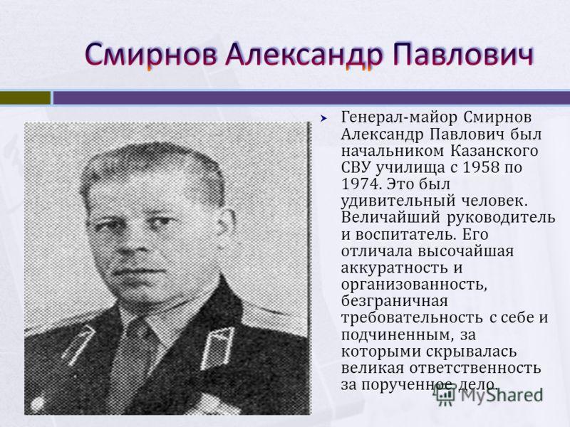 Генерал-майор Смирнов Александр Павлович был начальником Казанского СВУ училища с 1958 по 1974. Это был удивительный человек. Величайший руководитель и воспитатель. Его отличала высочайшая аккуратность и организованность, безграничная требовательност