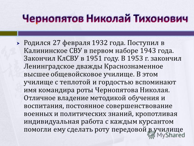 Родился 27 февраля 1932 года. Поступил в Калининское СВУ в первом наборе 1943 года. Закончил КлСВУ в 1951 году. В 1953 г. закончил Ленинградское дважды Краснознаменное высшее общевойсковое училище. В этом училище с теплотой и гордостью вспоминают имя