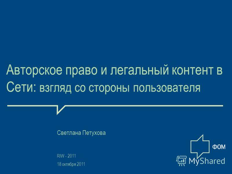 1 Авторское право и легальный контент в Сети: взгляд со стороны пользователя RIW - 2011 18 октября 2011 Светлана Петухова