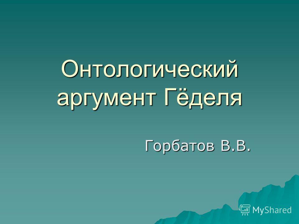 Онтологический аргумент Гёделя Горбатов В.В.
