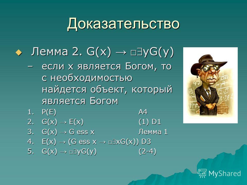 Доказательство Лемма 2. G(x) yG(y) Лемма 2. G(x) yG(y) –если х является Богом, то с необходимостью найдется объект, который является Богом 1.Р(E)A4 2.G(x) E(x)(1) D1 3.G(x) G ess xЛемма 1 4.E(x) (G ess x xG(x)) D3 5.G(x) yG(y)(2-4)