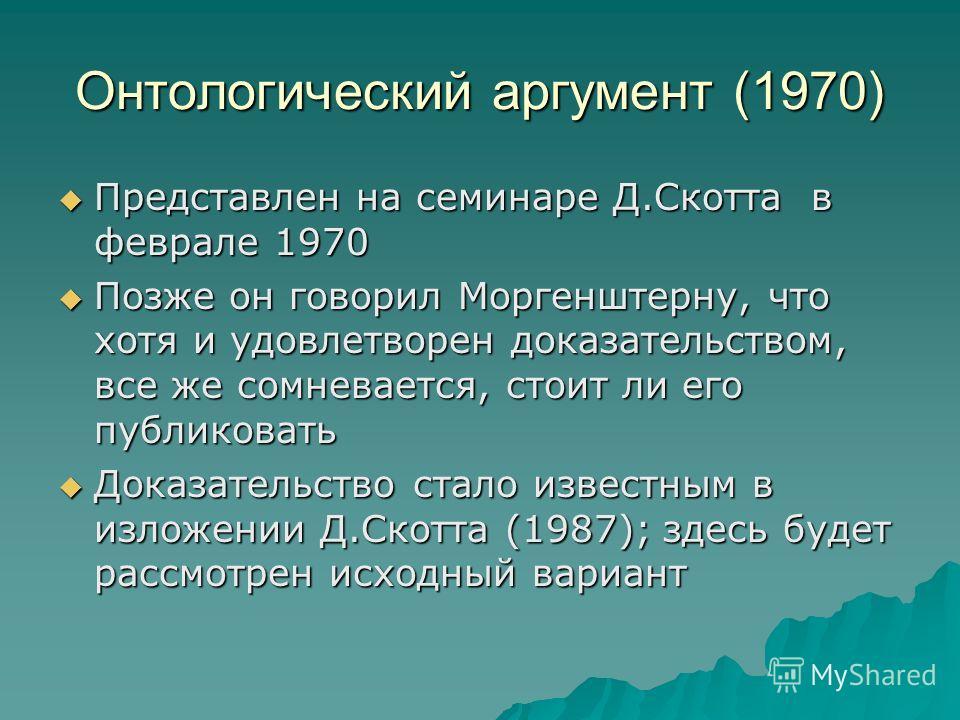 Онтологический аргумент (1970) Представлен на семинаре Д.Скотта в феврале 1970 Представлен на семинаре Д.Скотта в феврале 1970 Позже он говорил Моргенштерну, что хотя и удовлетворен доказательством, все же сомневается, стоит ли его публиковать Позже