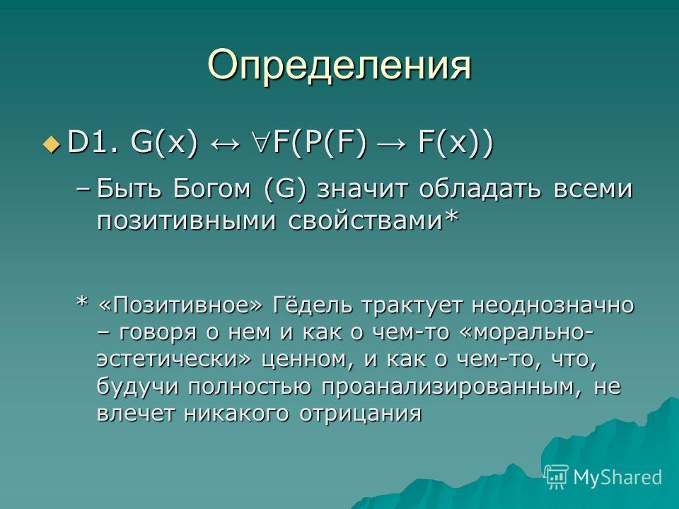 Определения D1. G(x) F(P(F) F(x)) D1. G(x) F(P(F) F(x)) –Быть Богом (G) значит обладать всеми позитивными свойствами* * «Позитивное» Гёдель трактует неоднозначно – говоря о нем и как о чем-то «морально- эстетически» ценном, и как о чем-то, что, будуч