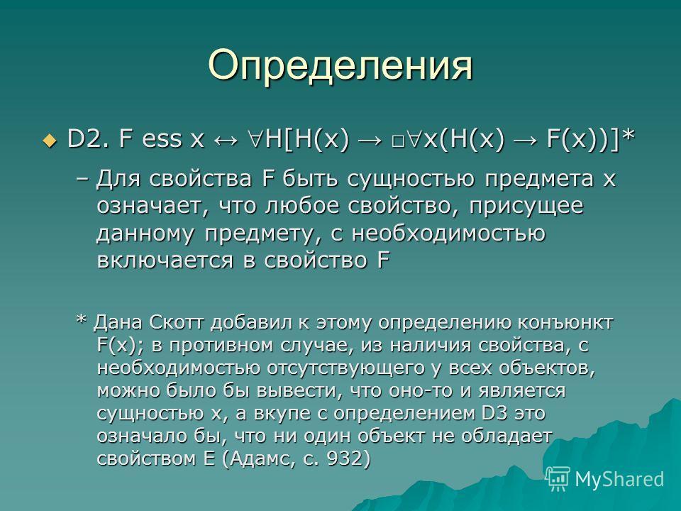 Определения D2. F ess x H[H(x) x(H(x) F(x))]* D2. F ess x H[H(x) x(H(x) F(x))]* –Для свойства F быть сущностью предмета х означает, что любое свойство, присущее данному предмету, с необходимостью включается в свойство F * Дана Скотт добавил к этому о