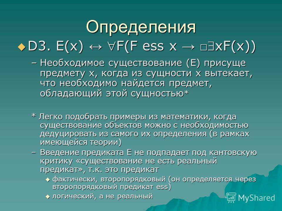 Определения D3. E(x) F(F ess x xF(x)) D3. E(x) F(F ess x xF(x)) –Необходимое существование (Е) присуще предмету х, когда из сущности х вытекает, что необходимо найдется предмет, обладающий этой сущностью * * Легко подобрать примеры из математики, ког