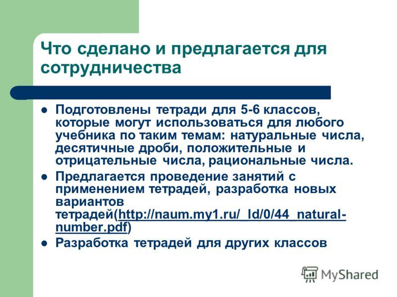 Что сделано и предлагается для сотрудничества Подготовлены тетради для 5-6 классов, которые могут использоваться для любого учебника по таким темам: натуральные числа, десятичные дроби, положительные и отрицательные числа, рациональные числа. Предлаг
