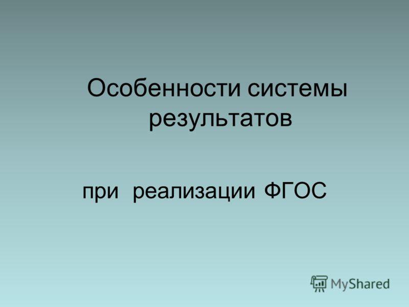 Особенности системы результатов при реализации ФГОС