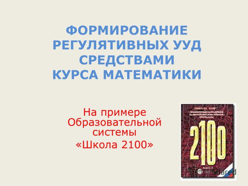 ФОРМИРОВАНИЕ РЕГУЛЯТИВНЫХ УУД СРЕДСТВАМИ КУРСА МАТЕМАТИКИ На примере Образовательной системы «Школа 2100»
