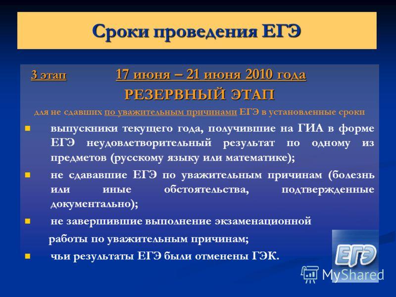 Сроки проведения ЕГЭ 3 этап 17 июня – 21 июня 2010 года 3 этап 17 июня – 21 июня 2010 года РЕЗЕРВНЫЙ ЭТАП для не сдавших по уважительным причинами ЕГЭ в установленные сроки выпускники текущего года, получившие на ГИА в форме ЕГЭ неудовлетворительный