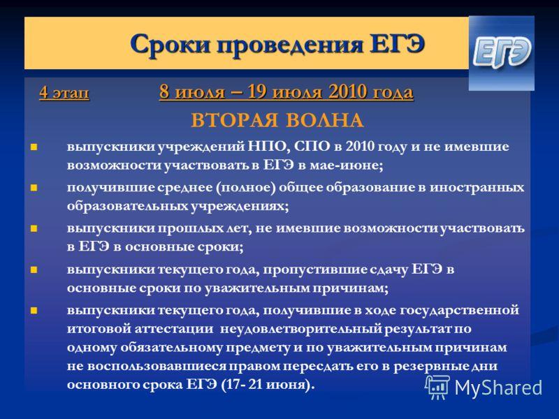 Сроки проведения ЕГЭ 4 этап 8 июля – 19 июля 2010 года 4 этап 8 июля – 19 июля 2010 года ВТОРАЯ ВОЛНА выпускники учреждений НПО, СПО в 2010 году и не имевшие возможности участвовать в ЕГЭ в мае-июне; получившие среднее (полное) общее образование в ин