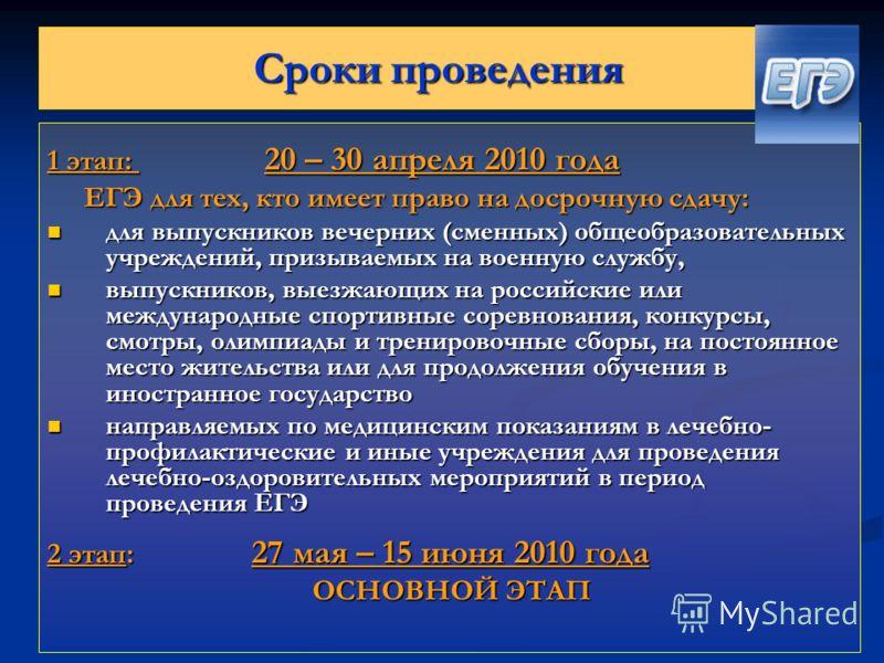 Сроки проведения 1 этап: 20 – 30 апреля 2010 года ЕГЭ для тех, кто имеет право на досрочную сдачу: ЕГЭ для тех, кто имеет право на досрочную сдачу: для выпускников вечерних (сменных) общеобразовательных учреждений, призываемых на военную службу, для
