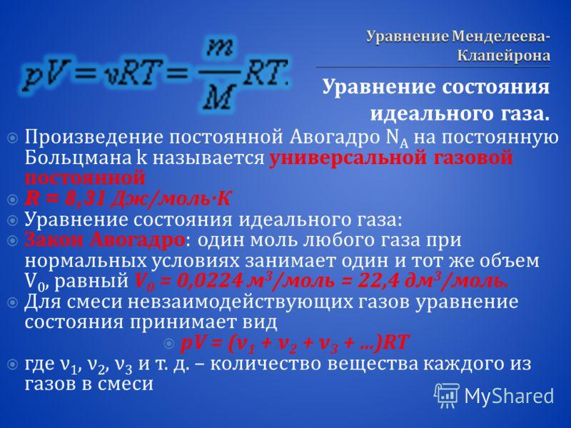 Уравнение состояния идеального газа. Произведение постоянной Авогадро N A на постоянную Больцмана k называется универсальной газовой постоянной R = 8,31 Дж / моль · К Уравнение состояния идеального газа : Закон Авогадро : один моль любого газа при но