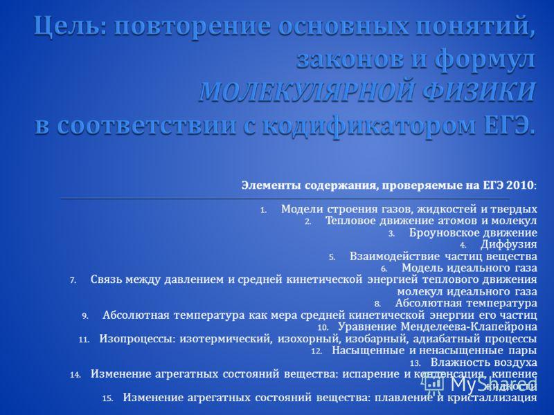 Элементы содержания, проверяемые на ЕГЭ 2010: 1. Модели строения газов, жидкостей и твердых 2. Тепловое движение атомов и молекул 3. Броуновское движение 4. Диффузия 5. Взаимодействие частиц вещества 6. Модель идеального газа 7. Связь между давлением