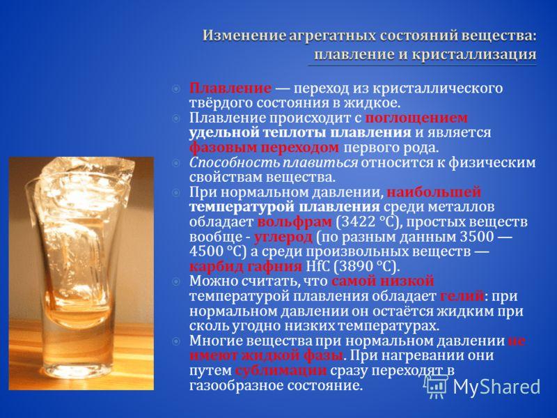 Плавление переход из кристаллического твёрдого состояния в жидкое. Плавление происходит с поглощением удельной теплоты плавления и является фазовым переходом первого рода. Способность плавиться относится к физическим свойствам вещества. При нормально