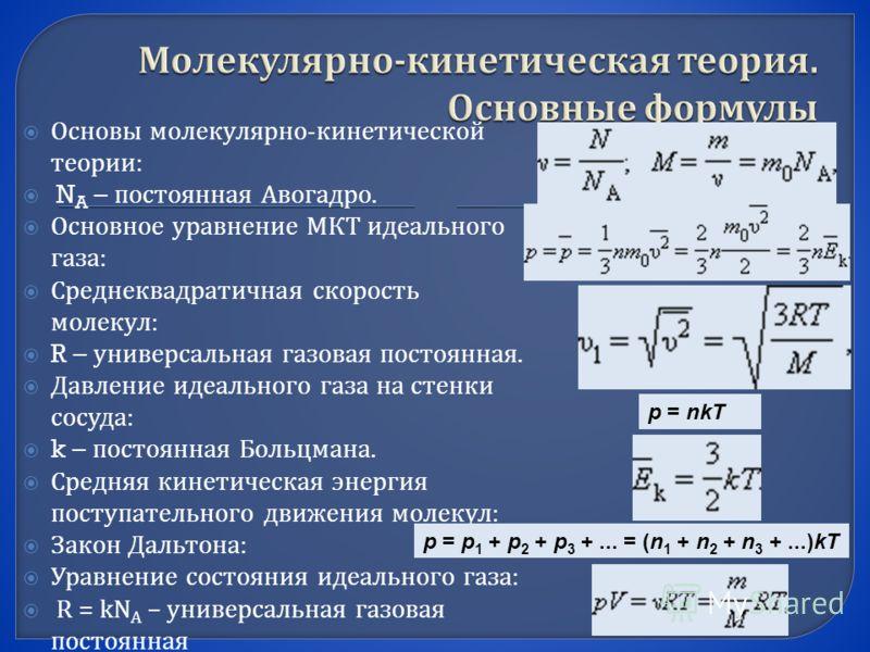Основы молекулярно - кинетической теории : N A – постоянная Авогадро. Основное уравнение МКТ идеального газа : Среднеквадратичная скорость молекул : R – универсальная газовая постоянная. Давление идеального газа на стенки сосуда : k – постоянная Боль