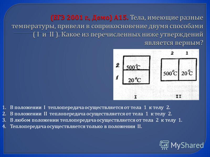 1.В положении I теплопередача осуществляется от тела 1 к телу 2. 2.В положении II теплопередача осуществляется от тела 1 к телу 2. 3.В любом положении теплопередача осуществляется от тела 2 к телу 1. 4.Теплопередача осуществляется только в положении