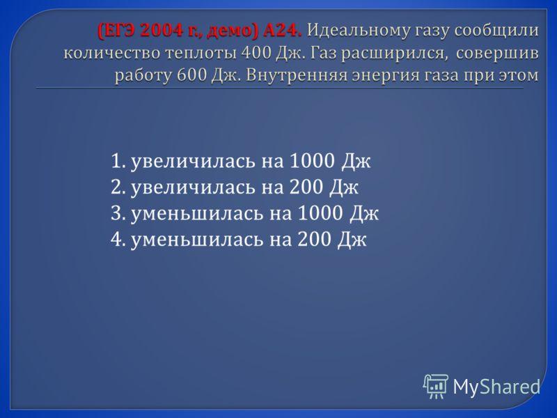 1.увеличилась на 1000 Дж 2.увеличилась на 200 Дж 3.уменьшилась на 1000 Дж 4.уменьшилась на 200 Дж