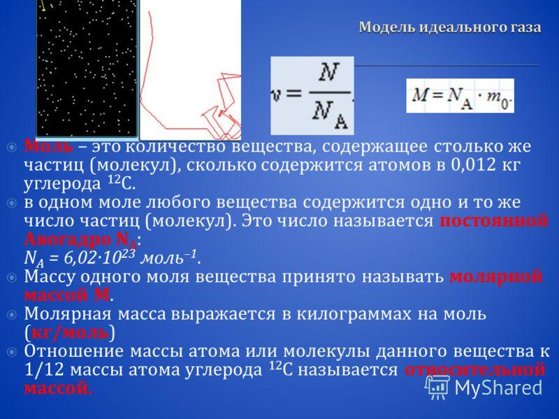 Моль – это количество вещества, содержащее столько же частиц ( молекул ), сколько содержится атомов в 0,012 кг углерода 12 C. в одном моле любого вещества содержится одно и то же число частиц ( молекул ). Это число называется постоянной Авогадро N А