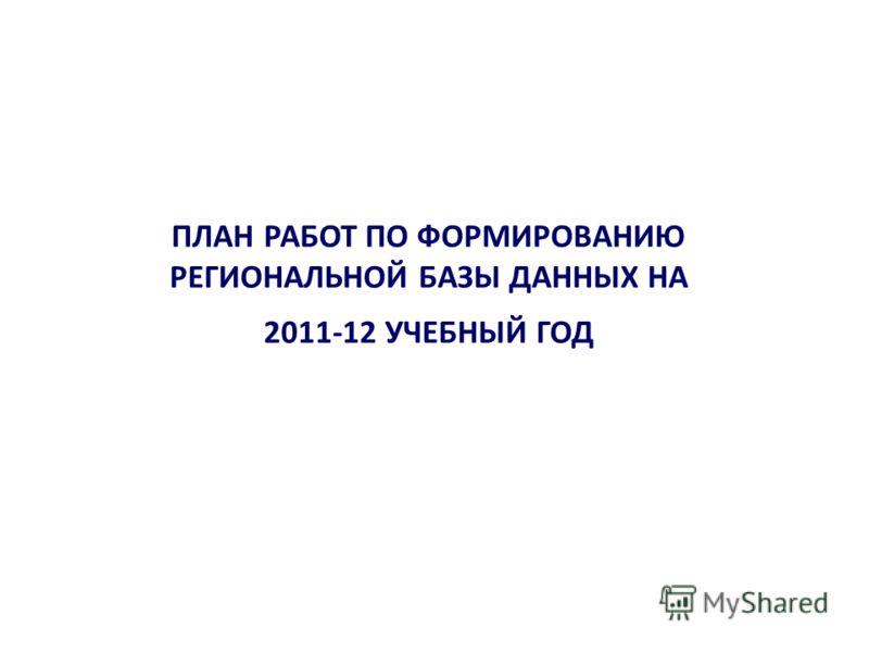 ПЛАН РАБОТ ПО ФОРМИРОВАНИЮ РЕГИОНАЛЬНОЙ БАЗЫ ДАННЫХ НА 2011-12 УЧЕБНЫЙ ГОД
