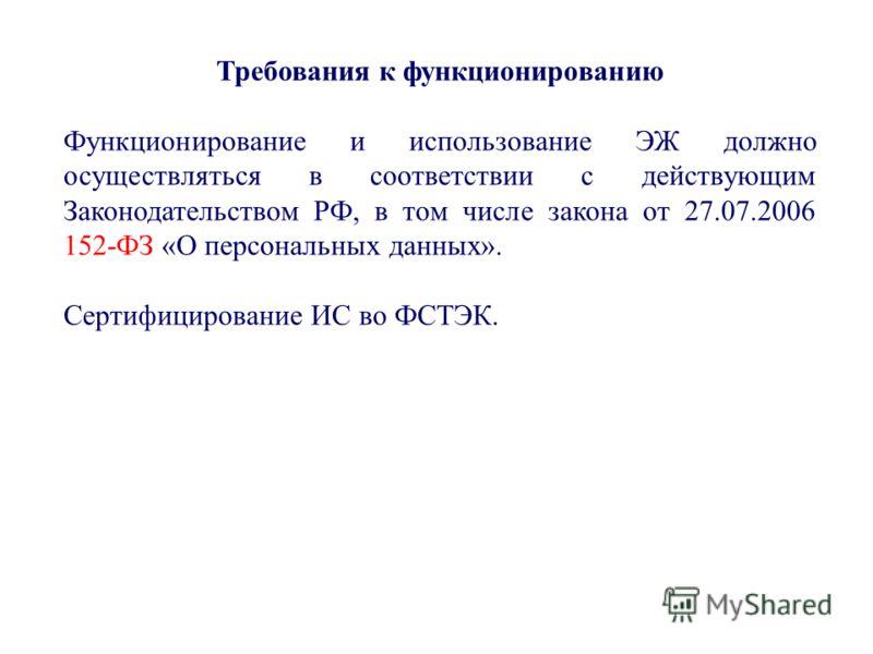 Требования к функционированию Функционирование и использование ЭЖ должно осуществляться в соответствии с действующим Законодательством РФ, в том числе закона от 27.07.2006 152-ФЗ «О персональных данных». Сертифицирование ИС во ФСТЭК.