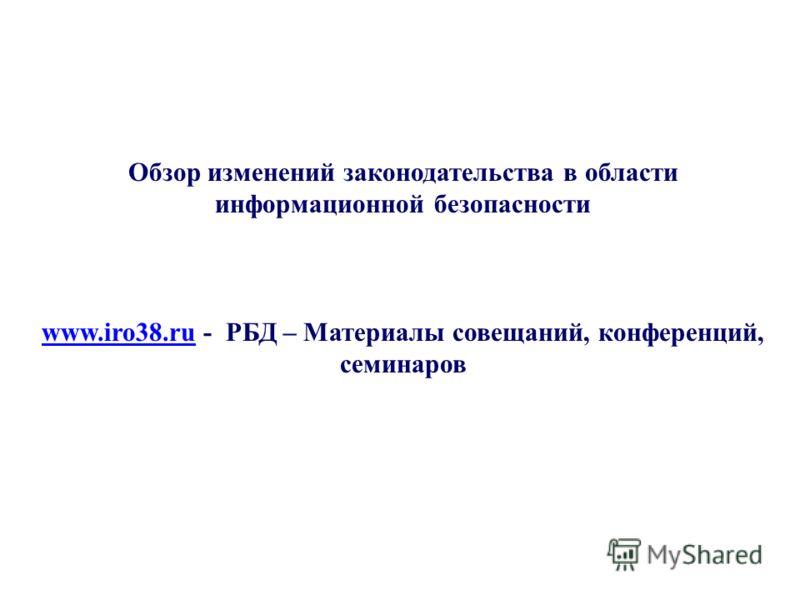 Обзор изменений законодательства в области информационной безопасности www.iro38.ruwww.iro38.ru - РБД – Материалы совещаний, конференций, семинаров