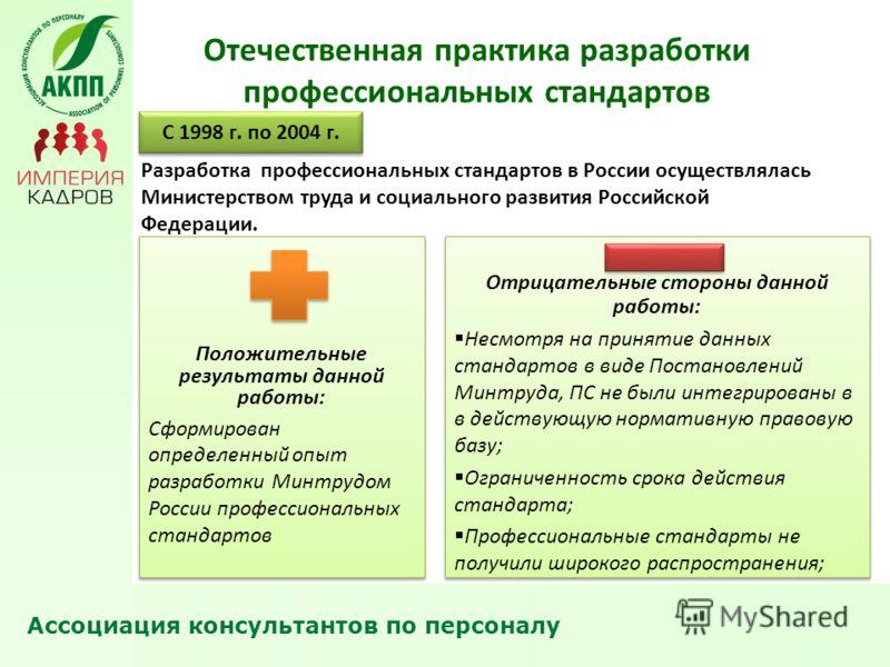 Отечественная практика разработки профессиональных стандартов С 1998 г. по 2004 г. Разработка профессиональных стандартов в России осуществлялась Министерством труда и социального развития Российской Федерации. Положительные результаты данной работы: