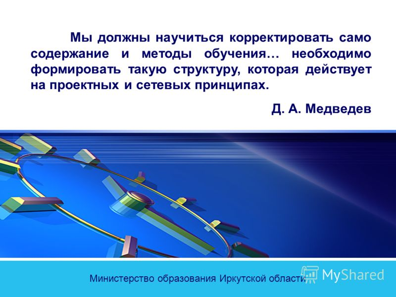 Министерство образования Иркутской области Мы должны научиться корректировать само содержание и методы обучения… необходимо формировать такую структуру, которая действует на проектных и сетевых принципах. Д. А. Медведев